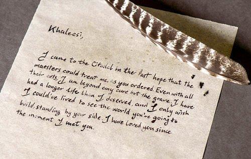 Недописанное письмо Джораха Мормонта: Кхалиси, я прибыл в Цитадель в последней надежде, что мейстеры смогут излечить меня, как вы мне приказали. Несмотря на все их искусство, для меня не осталось иного лекарства, кроме могилы. Я прожил дольше, чем заслуживал, и желал бы лишь одного: стоя за вами, увидеть мир, который вы строите. Я любил вас с тех самых пор, как встретил…